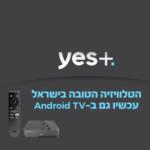 יס מתקדמת ומשיקה ממיר חדש: yes+ Android TV